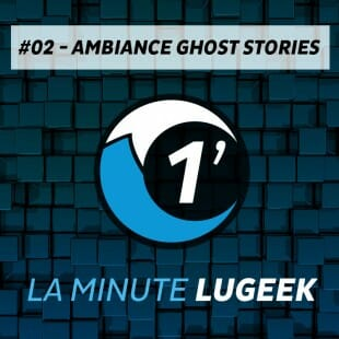 [LA MINUTE LUGEEK #2] Ambiance Ghost Stories
