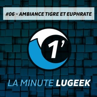 [LA MINUTE LUGEEK #6] AMBIANCE TIGRE&EUPHRATE