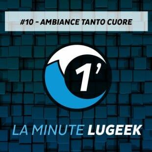 [LA MINUTE LUGEEK #10] AMBIANCE TANTO CUORE