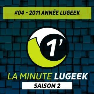[LA MINUTE LUGEEK S2#04] 2011 ANNEE LUGEEK