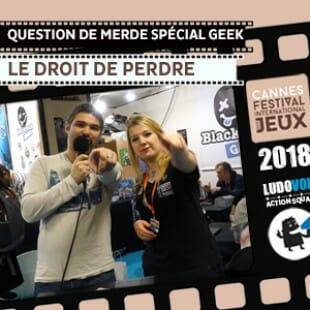 FIJ 2018 – Questions de merde Spécial Geek – Le Droit de perdre
