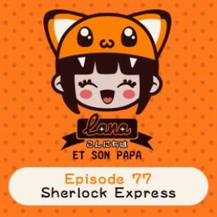 Lana et son papa 77 – Sherlock Express