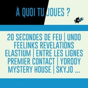 À quoi tu joues : Premier contact, Ydrody, Entre les lignes, Mystery House, Feelinks Revelations, Elastium, Undo, Skyjo…