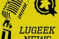 [LUGEEK NEWS #111] CETTE SEMAINE EN 5 MINUTES (10/02/2020)