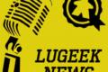 [LUGEEK NEWS #141] CETTE SEMAINE EN 5 MINUTES (26/04/2021)